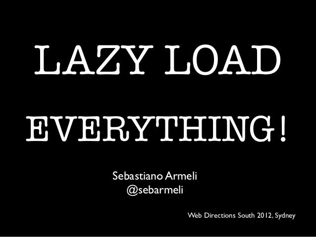 LAZY LOADEVERYTHING!   Sebastiano Armeli     @sebarmeli                  Web Directions South 2012, Sydney