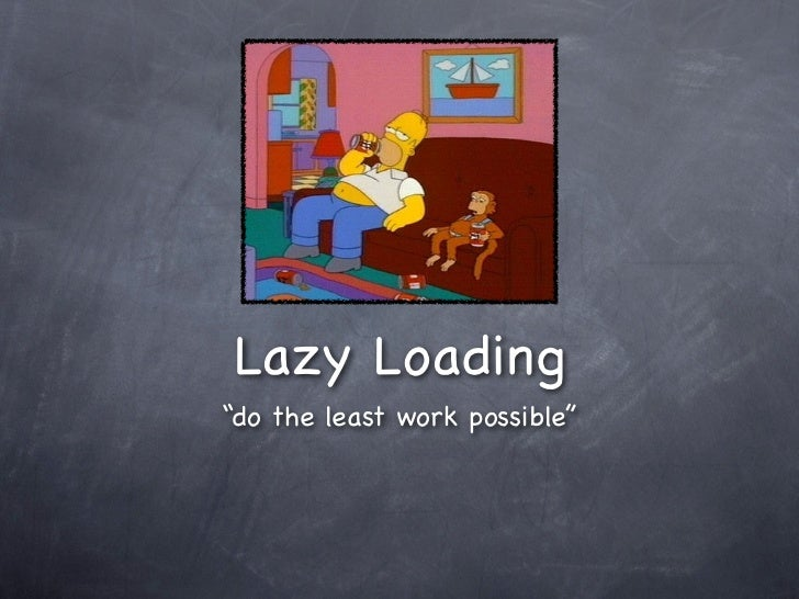 "Lazy Loading""do the least work possible"""