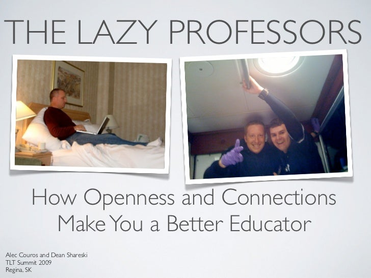 THE LAZY PROFESSORS             How Openness and Connections            Make You a Better Educator Alec Couros and Dean Sh...