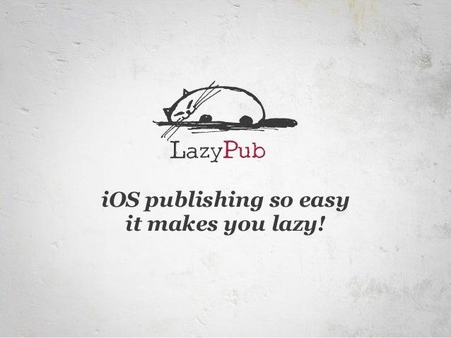 iOS publishing so easy  it makes you lazy!