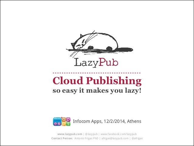 Cloud Publishing so easy it makes you lazy!  Infocom Apps, 12/2/2014, Athens www.lazypub.com | @lazypub | www.facebook.com...