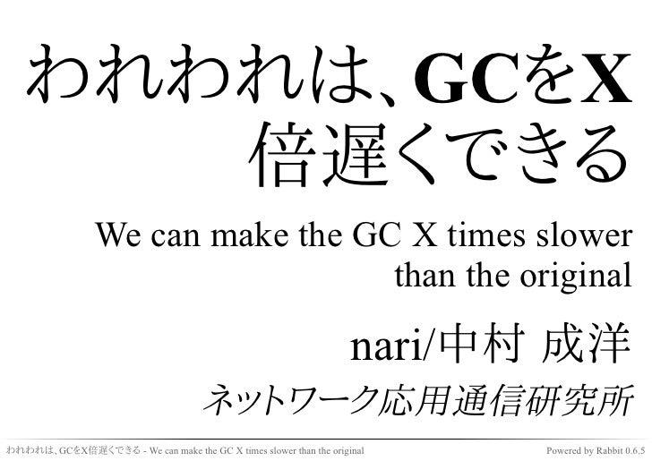 われわれは、GCをX倍遅くできる
