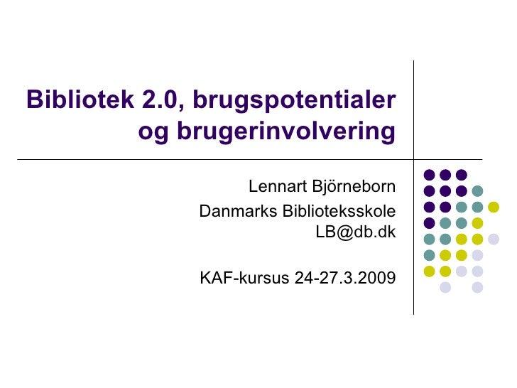 Bibliotek 2.0, brugspotentialer og brugerinvolvering Lennart Björneborn Danmarks Biblioteksskole [email_address] KAF-kursu...