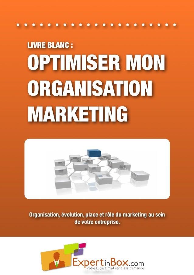 LIVRE BLANC : OPTIMISER MON ORGANISATION MARKETING Organisation, évolution, place et rôle du marketing au sein de votre en...