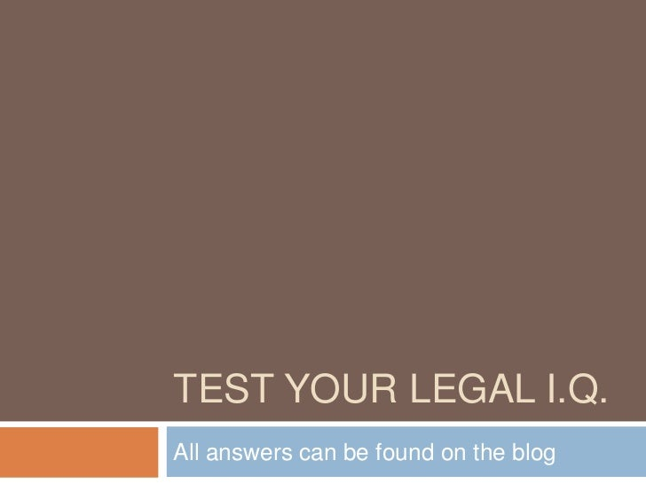 TEST YOUR LEGAL I.Q.All answers can be found on the blog
