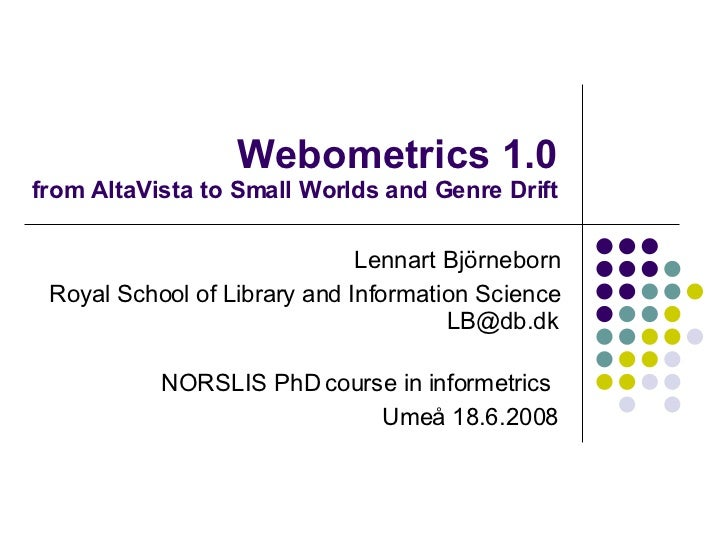 Webometrics 1.0 from AltaVista to Small Worlds and Genre Drift Lennart Björneborn Royal School of Library and Information ...