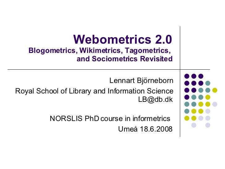 Webometrics 2.0 Blogometrics, Wikimetrics, Tagometrics,  and Sociometrics Revisited Lennart Björneborn Royal School of Lib...