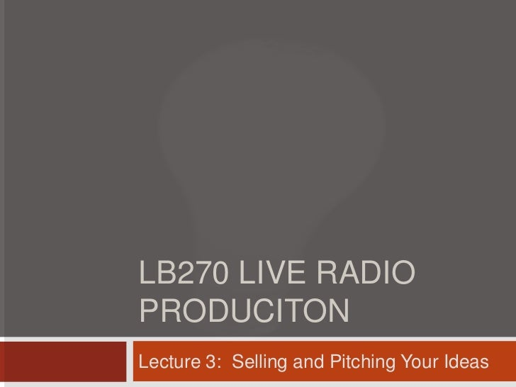 LB270 LIVE RADIOPRODUCITONLecture 3: Selling and Pitching Your Ideas