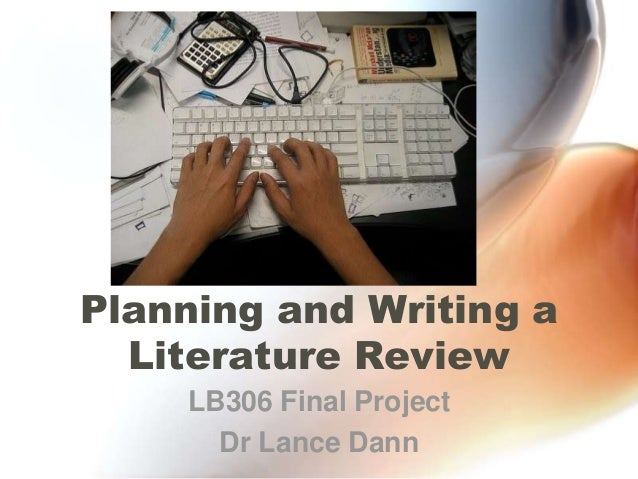 Planning and Writing a Literature Review LB306 Final Project Dr Lance Dann