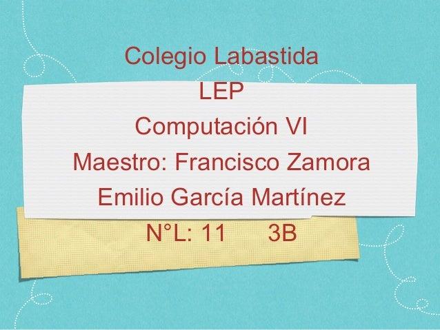 Colegio Labastida           LEP    Computación VIMaestro: Francisco Zamora Emilio García Martínez      N°L: 11    3B