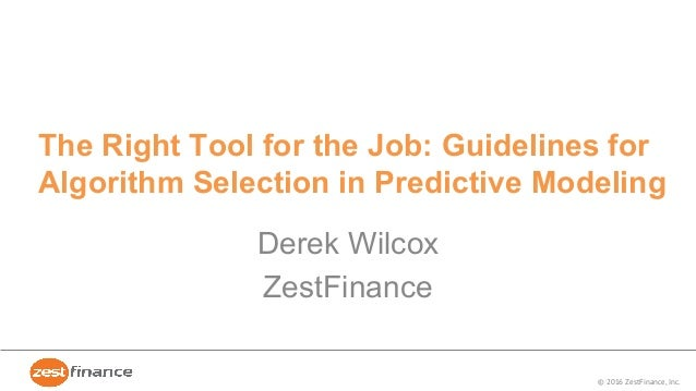 © 2016 ZestFinance, Inc. The Right Tool for the Job: Guidelines for Algorithm Selection in Predictive Modeling Derek Wilco...