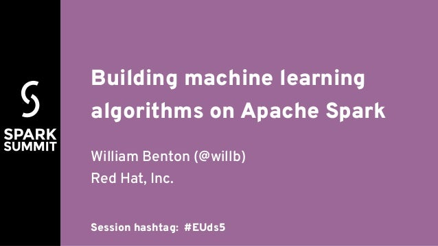Building machine learning algorithms on Apache Spark William Benton (@willb) Red Hat, Inc. Session hashtag: #EUds5