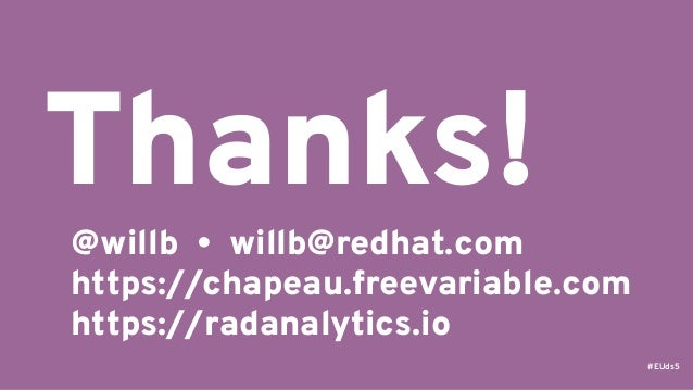 #EUds5 @willb • willb@redhat.com https://chapeau.freevariable.com https://radanalytics.io Thanks!