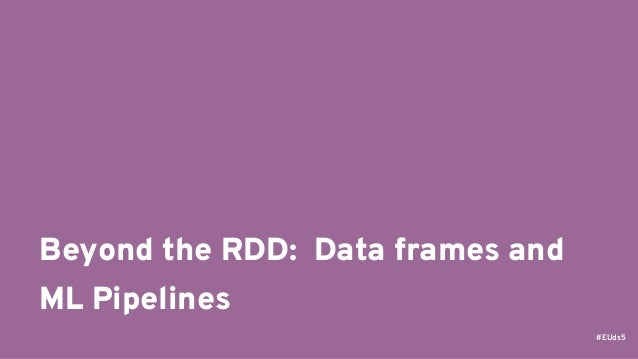 #EUds5 Beyond the RDD: Data frames and ML Pipelines