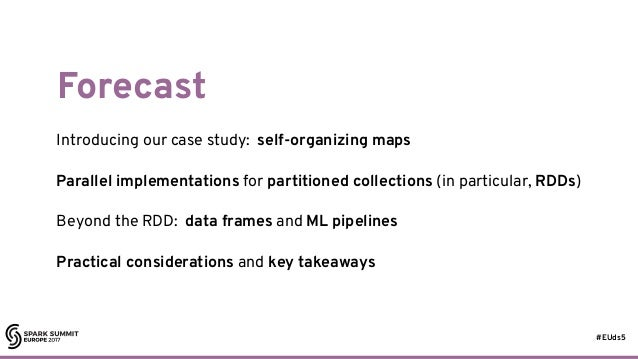 #EUds5 Forecast Introducing our case study: self-organizing maps Parallel implementations for partitioned collections (in ...