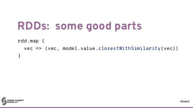 #EUds5 RDDs: some good parts 51 rdd.map { vec => (vec, model.value.closestWithSimilarity(vec)) } val predict = udf ((vec: ...