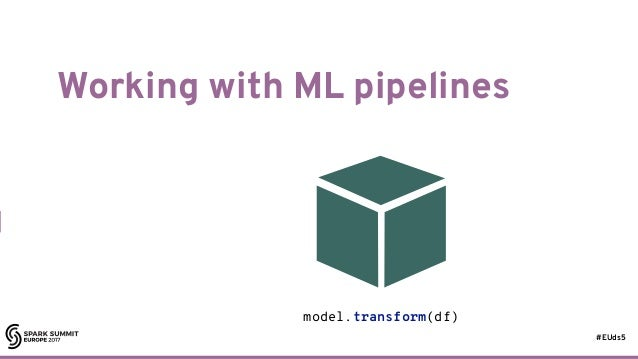 #EUds5 Working with ML pipelines 62 model.transform(df)
