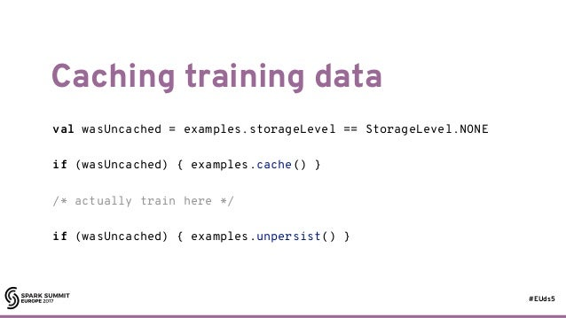 #EUds5 Caching training data 82 val wasUncached = examples.storageLevel == StorageLevel.NONE if (wasUncached) { examples.c...