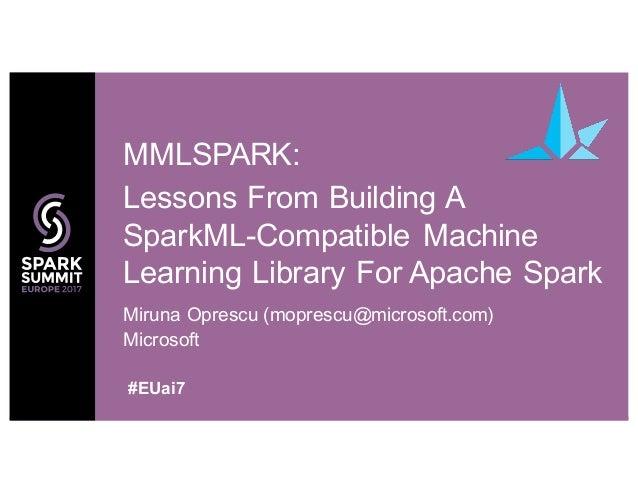 Miruna Oprescu (moprescu@microsoft.com) Microsoft MMLSPARK: Lessons From Building A SparkML-Compatible Machine Learning Li...