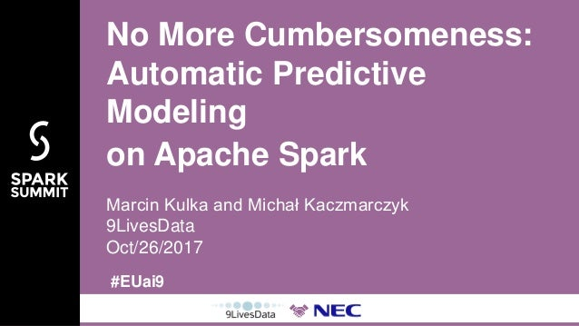 #EUai9 Marcin Kulka and Michał Kaczmarczyk 9LivesData Oct/26/2017 No More Cumbersomeness: Automatic Predictive Modeling on...