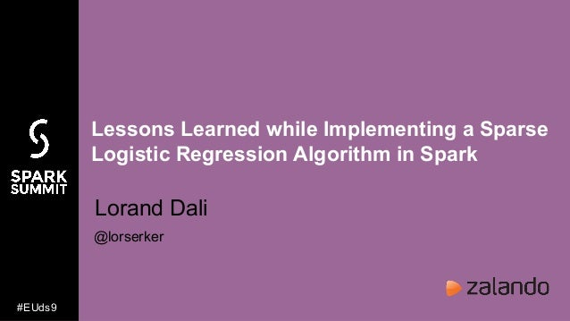 Lessons Learned while Implementing a Sparse Logistic Regression Algorithm in Spark Lorand Dali @lorserker #EUds9