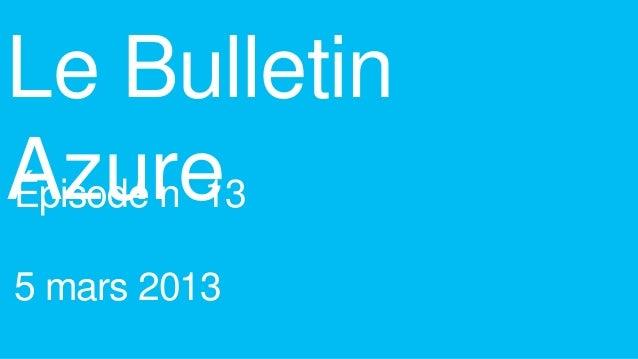 Le BulletinAzureÉpisode n 135 mars 2013