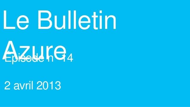 Le BulletinAzureÉpisode n 142 avril 2013