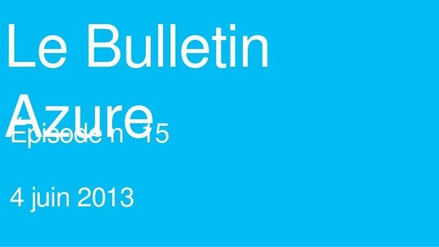 Le BulletinAzureÉpisode n 154 juin 2013