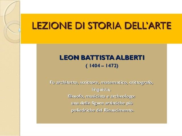 LEZIONE DI STORIA DELL'ARTELEZIONE DI STORIA DELL'ARTE LEON BATTISTA ALBERTILEON BATTISTA ALBERTI (1404–1472) Fuarchit...