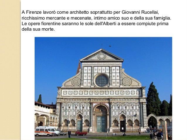 A Firenze lavorò come architetto soprattutto per Giovanni Rucellai, ricchissimo mercante e mecenate, intimo amico suo e de...