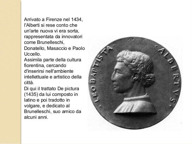 Arrivato a Firenze nel 1434, l'Alberti si rese conto che un'arte nuova vi era sorta, rappresentata da innovatori come Brun...