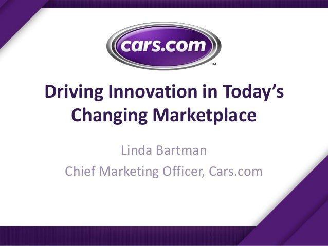 Driving Innovation in Today'sChanging MarketplaceLinda BartmanChief Marketing Officer, Cars.com