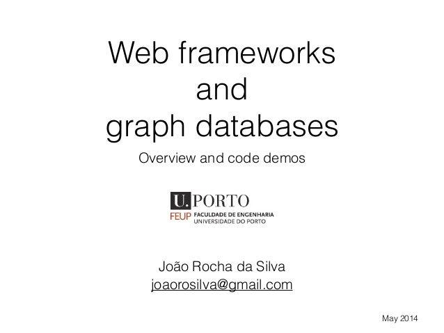 Web frameworks and graph databases Overview and code demos João Rocha da Silva May 2014 joaorosilva@gmail.com