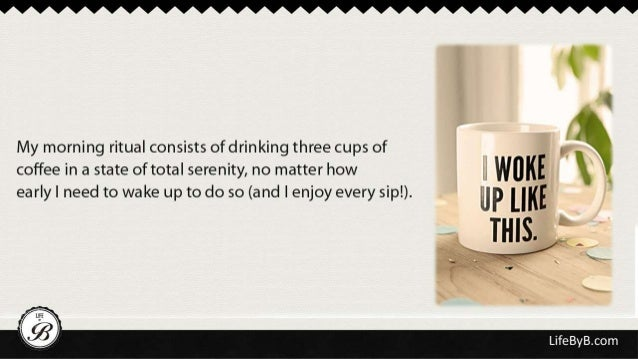 My morning ritual consists ofdrinking three cups of I  yv coffee in a state of total serenity,  no matter how   early I ne...
