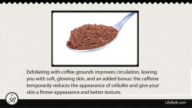 Exfoliating with coffee grounds improves circulation,  leaving  you with soft,  glowing skin,  and an added bonus:  the ca...
