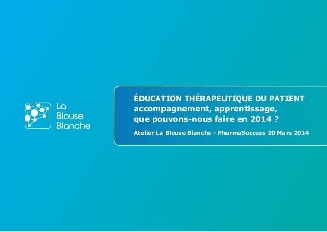 ÉDUCATION THÉRAPEUTIQUE DU PATIENT accompagnement, apprentissage, que pouvons-nous faire en 2014 ? Atelier La Blouse Blanc...