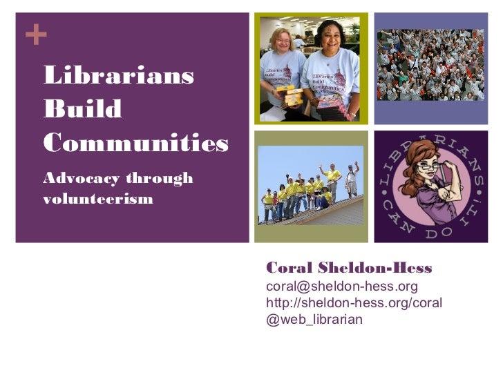 +LibrariansBuildCommunitiesAdvocacy throughvolunteerism                   Coral Sheldon-Hess                   coral@sheld...