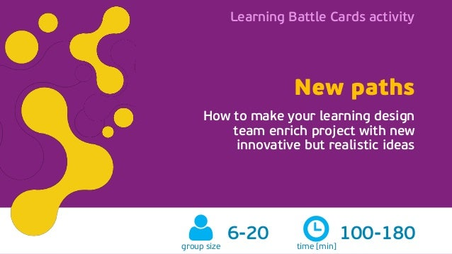 Learning Battle Cards activity New paths learningbattlecards.comgroup size 6-20 New paths How to make your learning design...