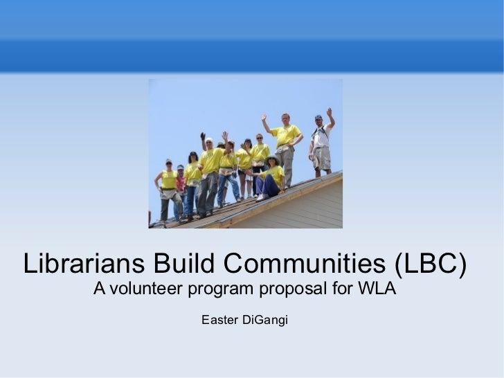 Librarians Build Communities (LBC) A volunteer program proposal for WLA Easter DiGangi