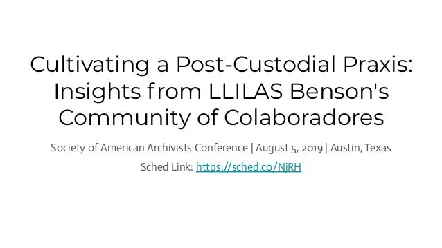 Cultivating a Post-Custodial Praxis: Insights from LLILAS Benson's Community of Colaboradores Society of American Archivis...