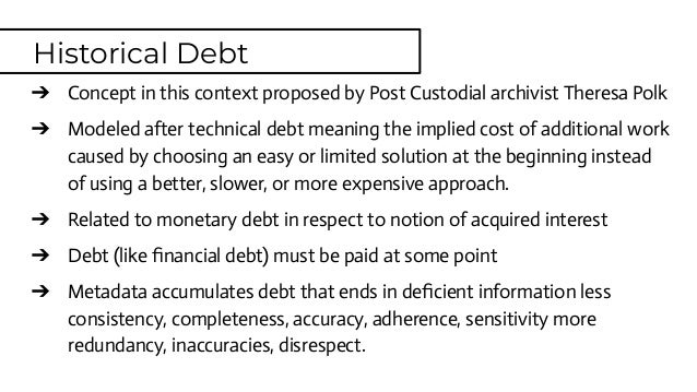 ➔ Concept in this context proposed by Post Custodial archivist Theresa Polk ➔ Modeled after technical debt meaning the imp...