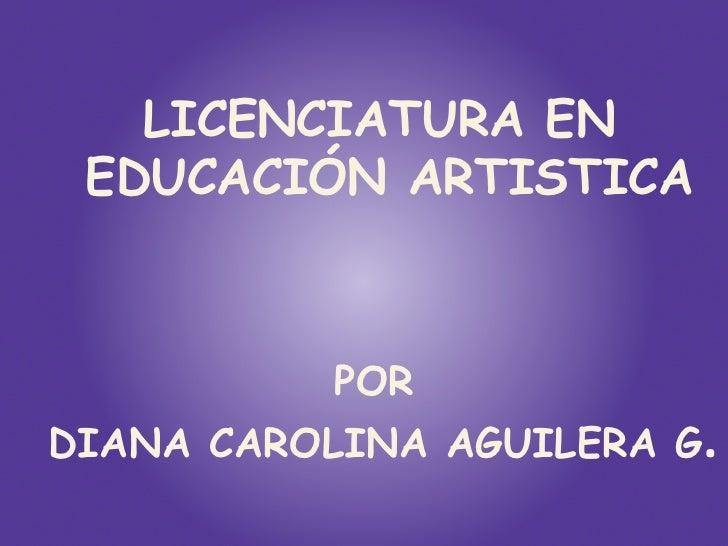 LICENCIATURA EN EDUCACIÓN ARTISTICA           PORDIANA CAROLINA AGUILERA G.