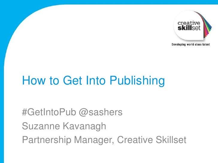 How to Get Into Publishing#GetIntoPub @sashersSuzanne KavanaghPartnership Manager, Creative Skillset
