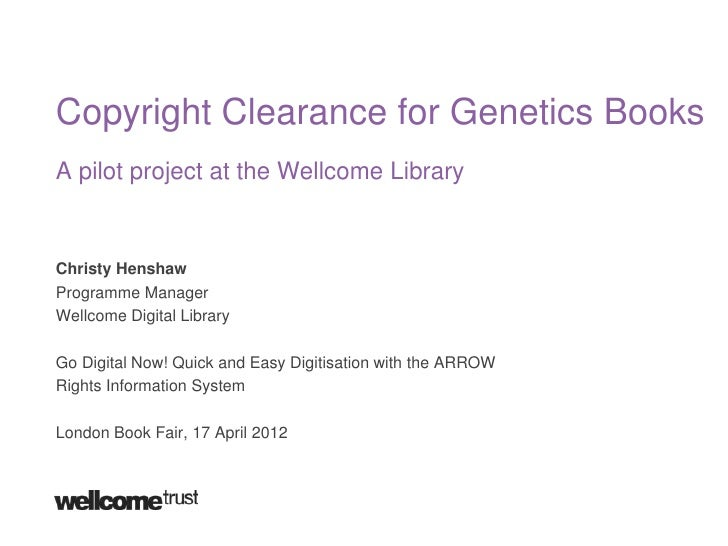 Copyright Clearance for Genetics BooksA pilot project at the Wellcome LibraryChristy HenshawProgramme ManagerWellcome Digi...