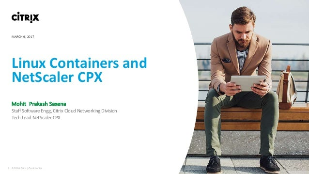 1 © 2016 Citrix | Confidential Linux Containers and NetScaler CPX Mohit Prakash Saxena Staff Software Engg, Citrix Cloud N...