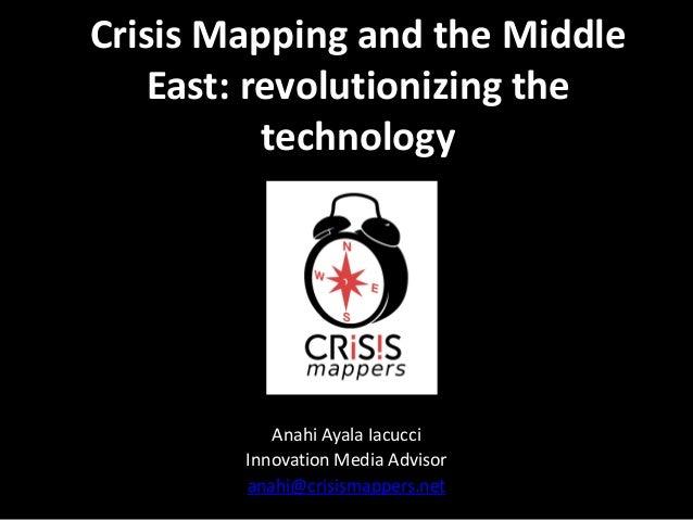 Crisis Mapping and the Middle East: revolutionizing the technology  Anahi Ayala Iacucci Innovation Media Advisor anahi@cri...