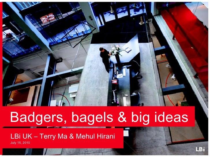 Badgers, bagels & big ideas <ul><li>LBi UK – Terry Ma & Mehul Hirani July 15, 2010 </li></ul>