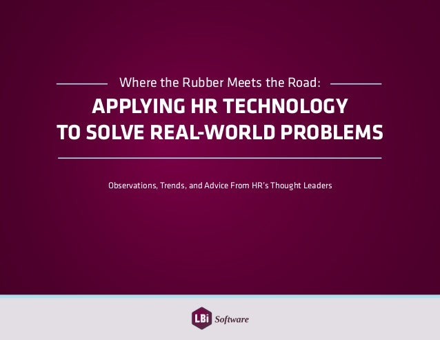 Where the Rubber Meets the Road: APPLYING HR TECHNOLOGY TO SOLVE REAL-WORLD PROBLEMS Observations, Trends, and Advice From...
