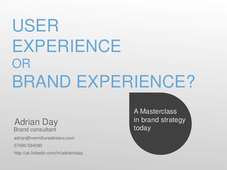 USEREXPERIENCEORBRAND EXPERIENCE?                                       A MasterclassAdrian Day                           ...