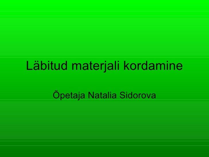 L äbitud materjali k ordamine Õpetaja Natalia Sidorova